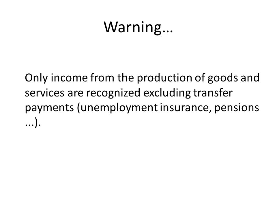 Warning… Only income from the production of goods and services are recognized excluding transfer payments (unemployment insurance, pensions ...).