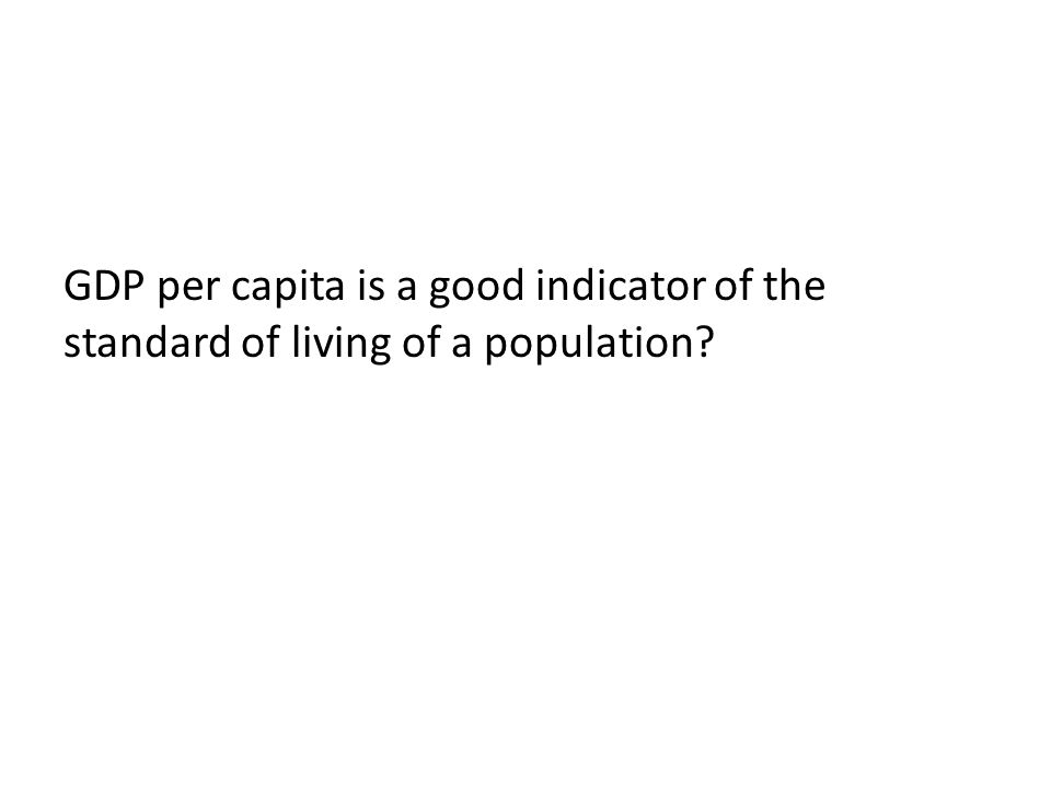 GDP per capita is a good indicator of the standard of living of a population