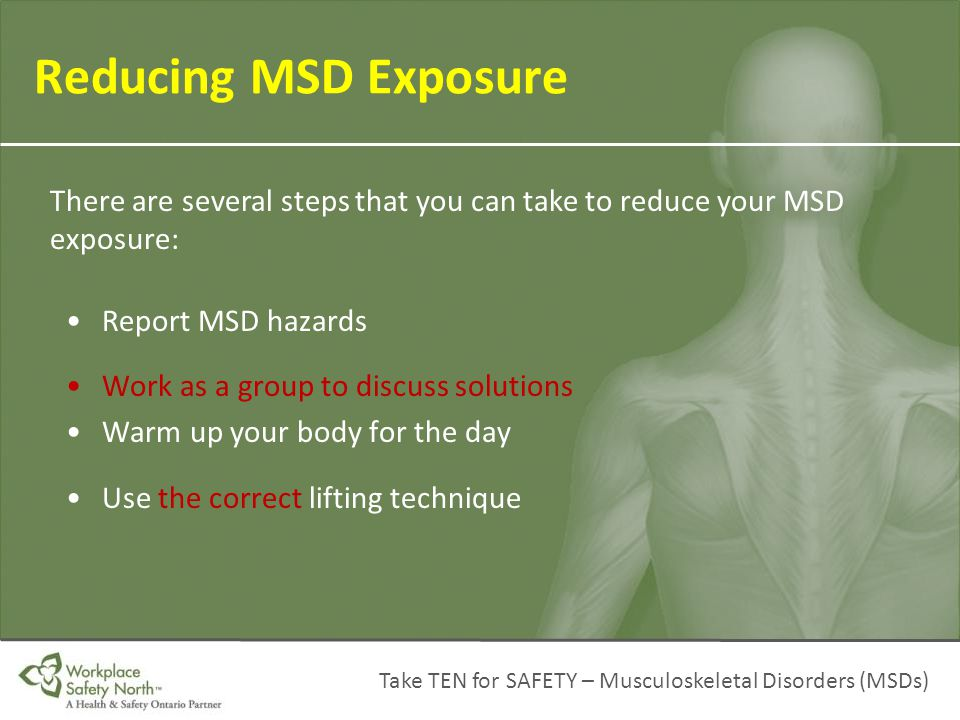 Reducing MSD Exposure There are several steps that you can take to reduce your MSD exposure: Report MSD hazards.
