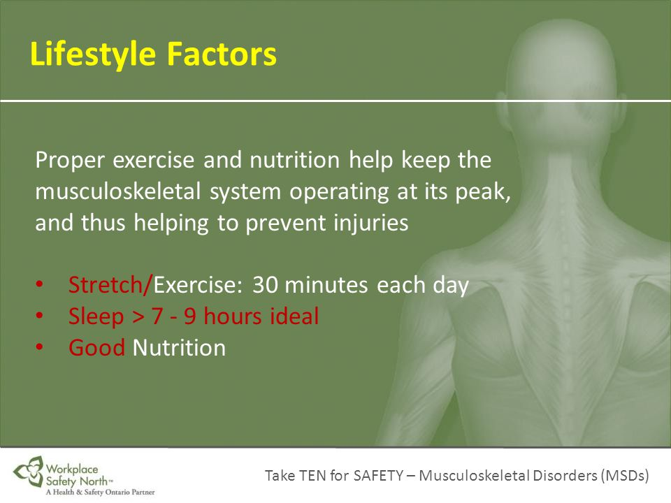 Lifestyle Factors Proper exercise and nutrition help keep the musculoskeletal system operating at its peak, and thus helping to prevent injuries.