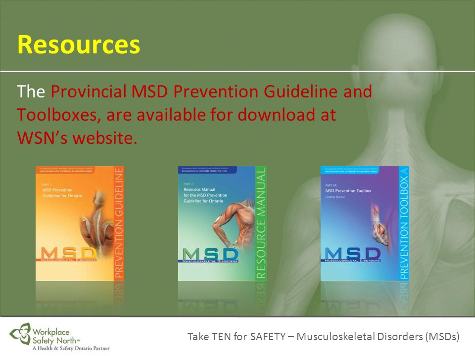 Resources The Provincial MSD Prevention Guideline and Toolboxes, are available for download at WSN's website.