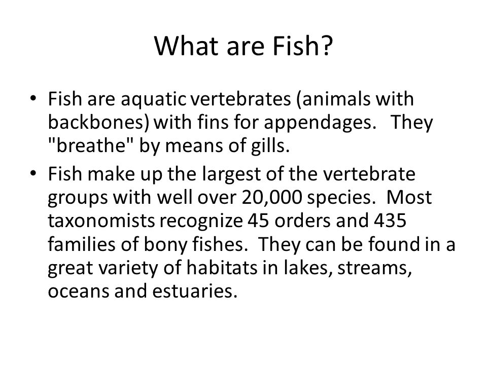 What are Fish Fish are aquatic vertebrates (animals with backbones) with fins for appendages. They breathe by means of gills.