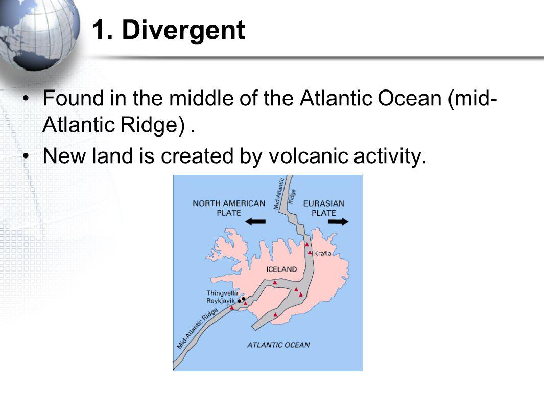 1. Divergent Found in the middle of the Atlantic Ocean (mid-Atlantic Ridge) .