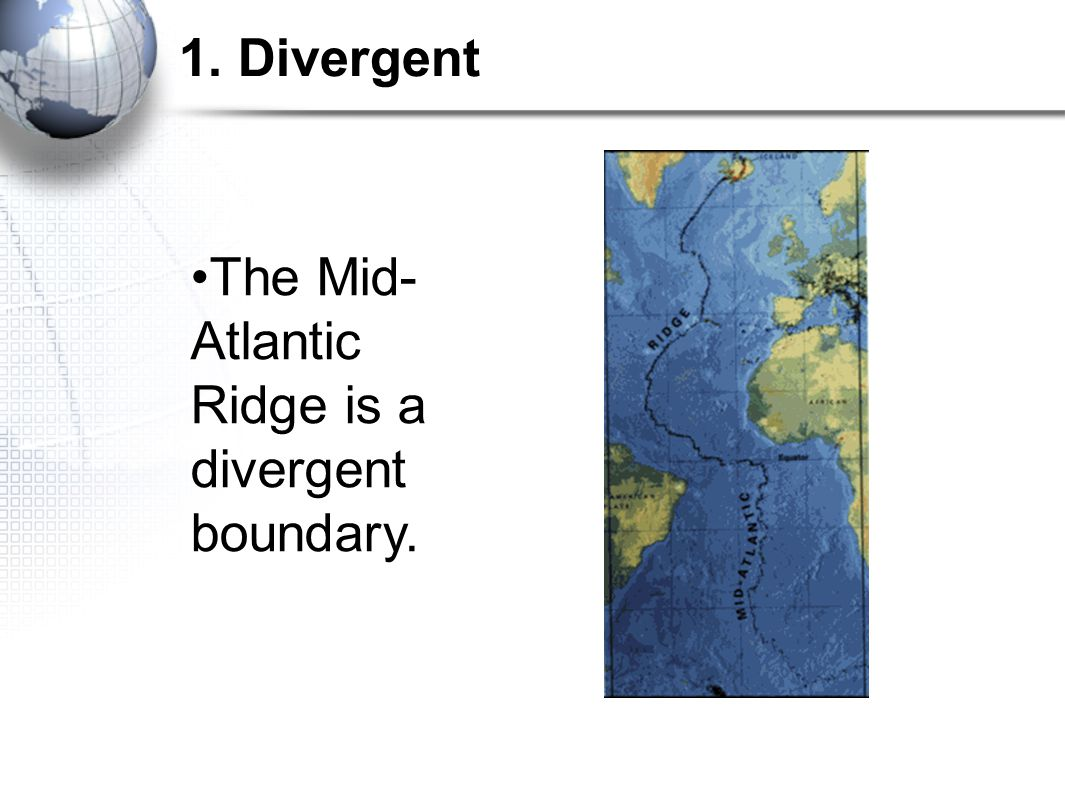 1. Divergent The Mid-Atlantic Ridge is a divergent boundary.