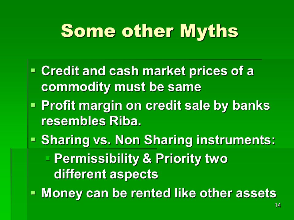 Some other Myths Credit and cash market prices of a commodity must be same. Profit margin on credit sale by banks resembles Riba.