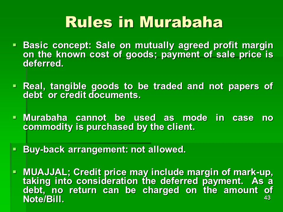 Rules in Murabaha Basic concept: Sale on mutually agreed profit margin on the known cost of goods; payment of sale price is deferred.