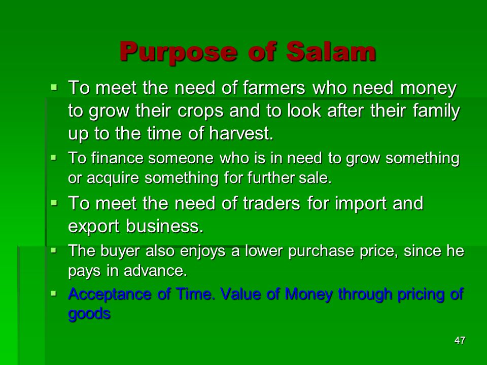 Purpose of Salam To meet the need of farmers who need money to grow their crops and to look after their family up to the time of harvest.