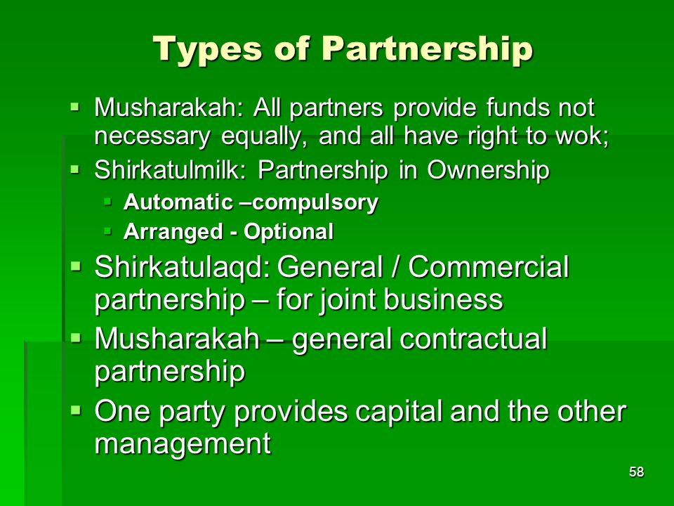 Types of Partnership Musharakah: All partners provide funds not necessary equally, and all have right to wok;