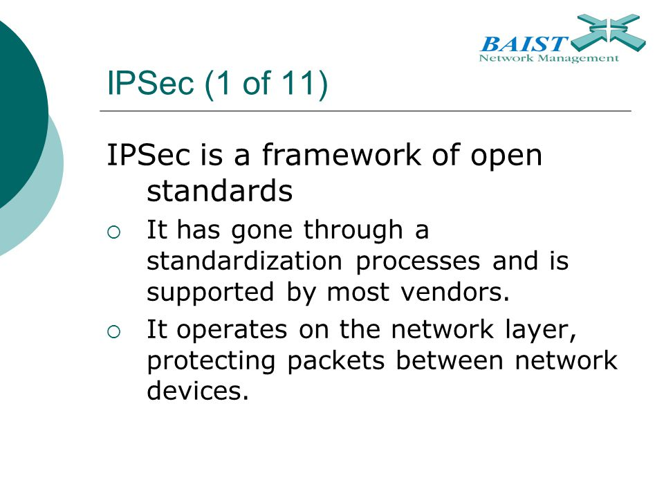 IPSec (1 of 11) IPSec is a framework of open standards