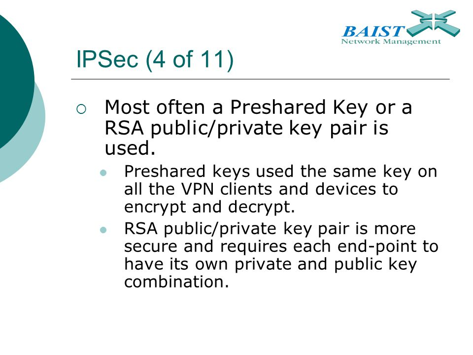 IPSec (4 of 11) Most often a Preshared Key or a RSA public/private key pair is used.