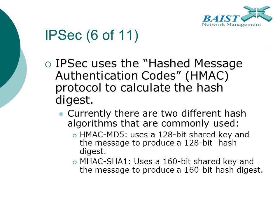 IPSec (6 of 11) IPSec uses the Hashed Message Authentication Codes (HMAC) protocol to calculate the hash digest.