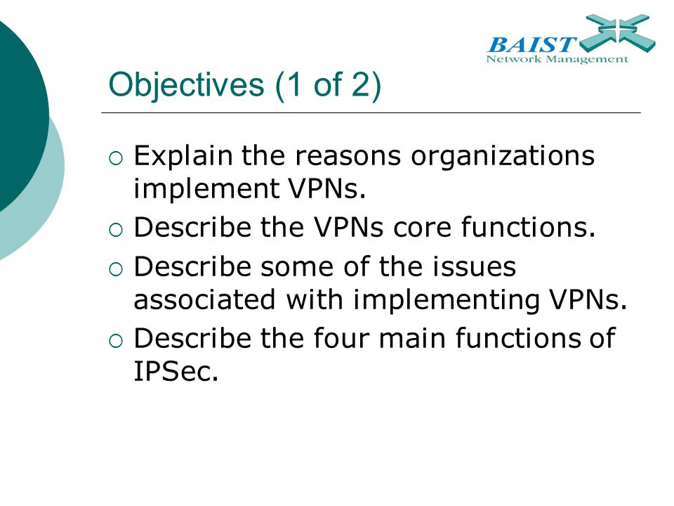 Objectives (1 of 2) Explain the reasons organizations implement VPNs.