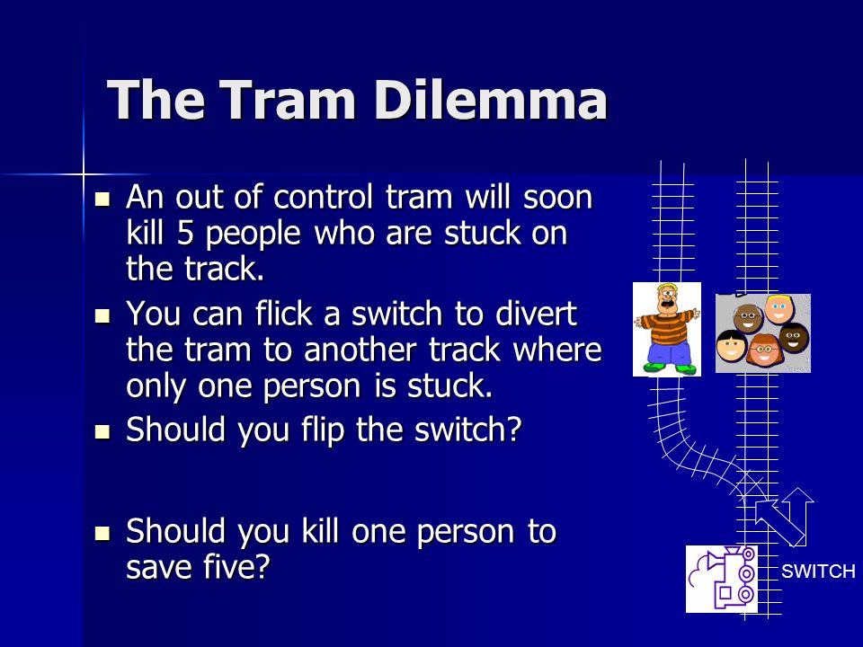 The Tram Dilemma An out of control tram will soon kill 5 people who are stuck on the track.