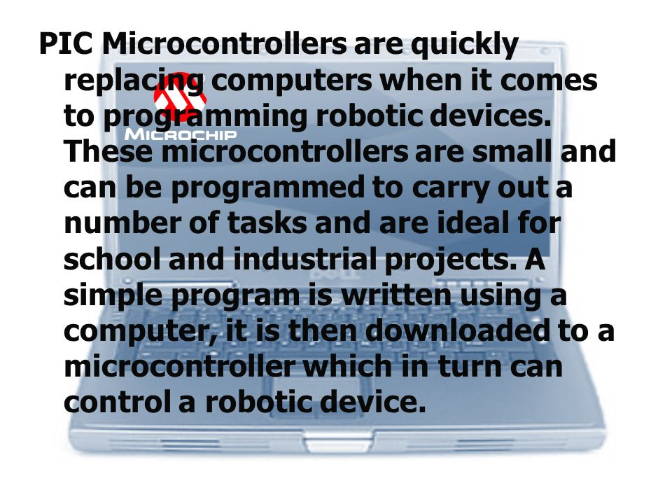 PIC Microcontrollers are quickly replacing computers when it comes to programming robotic devices.