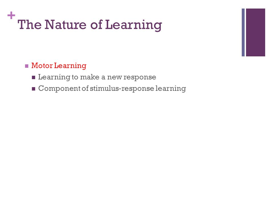 The Nature of Learning Motor Learning Learning to make a new response