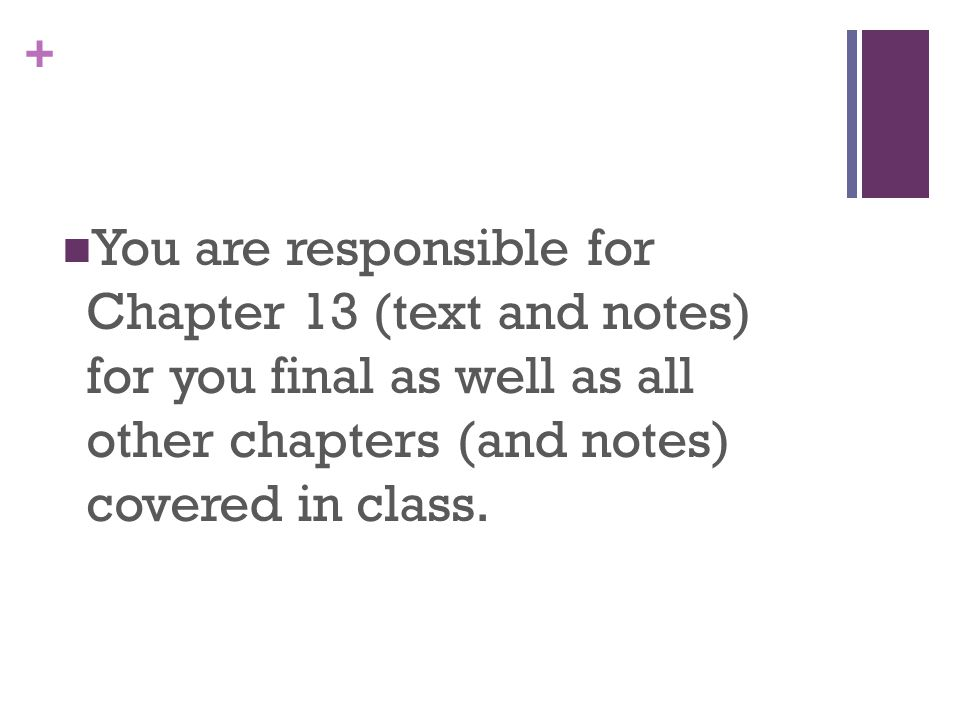 You are responsible for Chapter 13 (text and notes) for you final as well as all other chapters (and notes) covered in class.