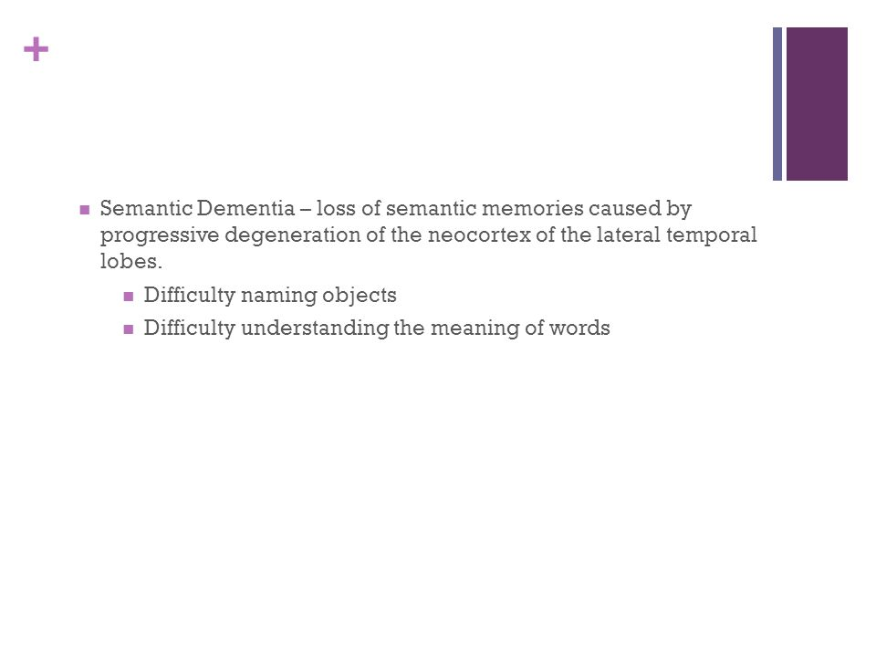 Semantic Dementia – loss of semantic memories caused by progressive degeneration of the neocortex of the lateral temporal lobes.