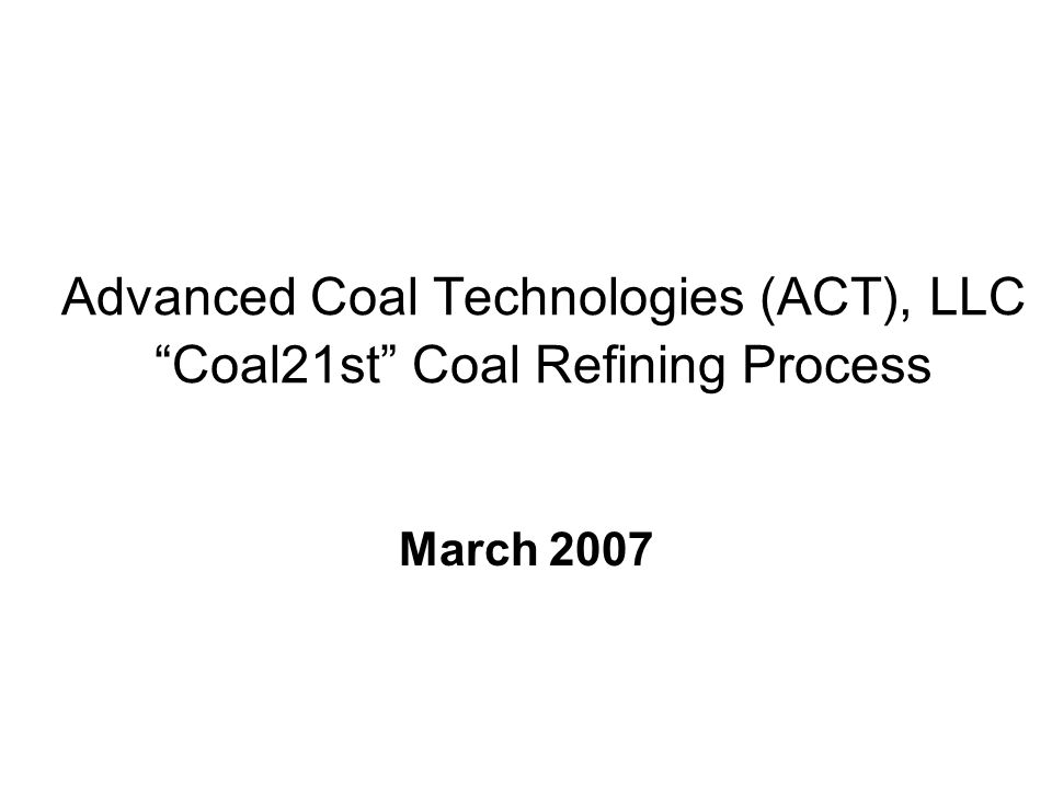 Advanced Coal Technologies (ACT), LLC Coal21st Coal Refining Process