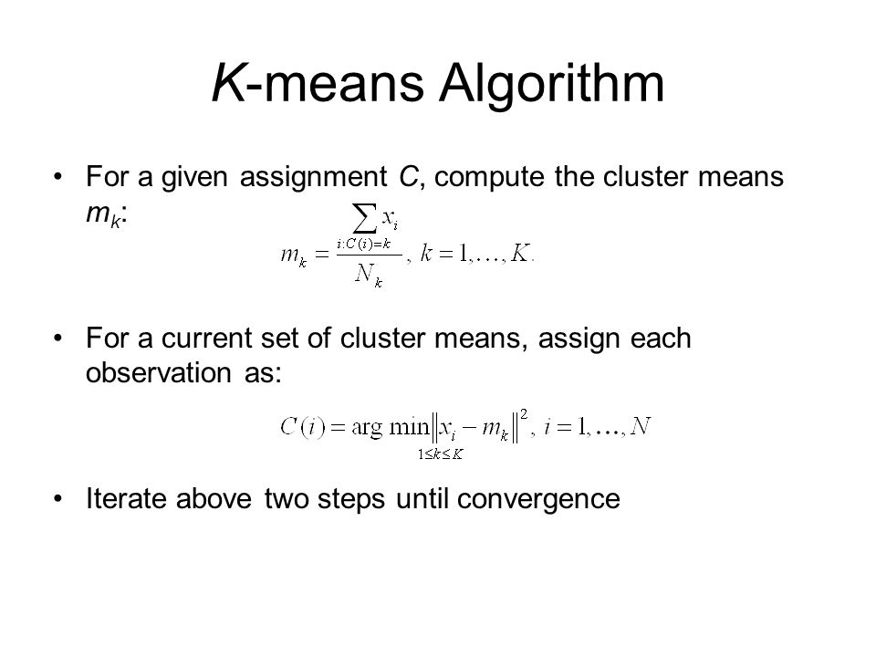 K-means Algorithm For a given assignment C, compute the cluster means mk: For a current set of cluster means, assign each observation as: