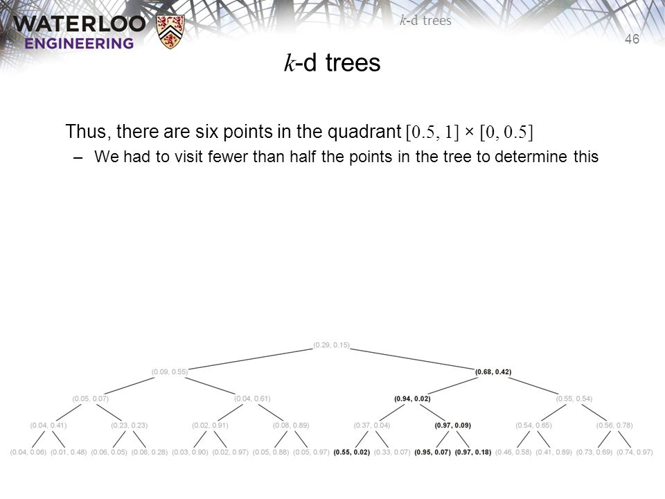 k-d trees Thus, there are six points in the quadrant [0.5, 1] × [0, 0.5] We had to visit fewer than half the points in the tree to determine this.