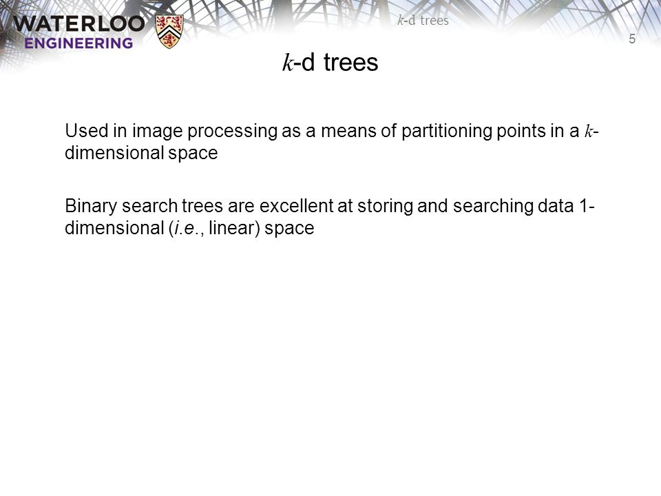 k-d trees Used in image processing as a means of partitioning points in a k-dimensional space.