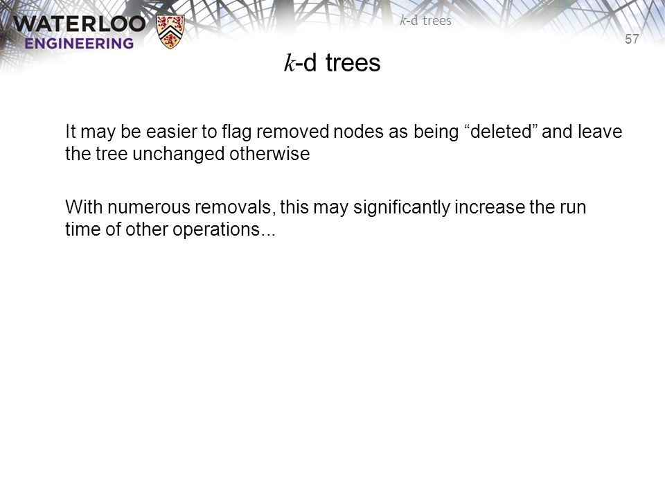 k-d trees It may be easier to flag removed nodes as being deleted and leave the tree unchanged otherwise.