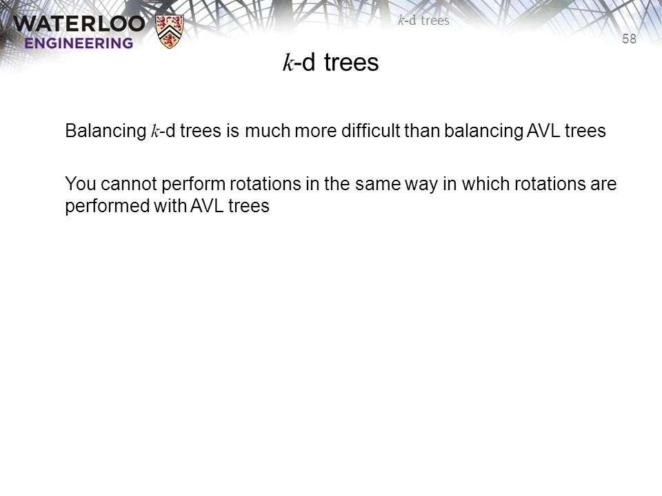 k-d trees Balancing k-d trees is much more difficult than balancing AVL trees.