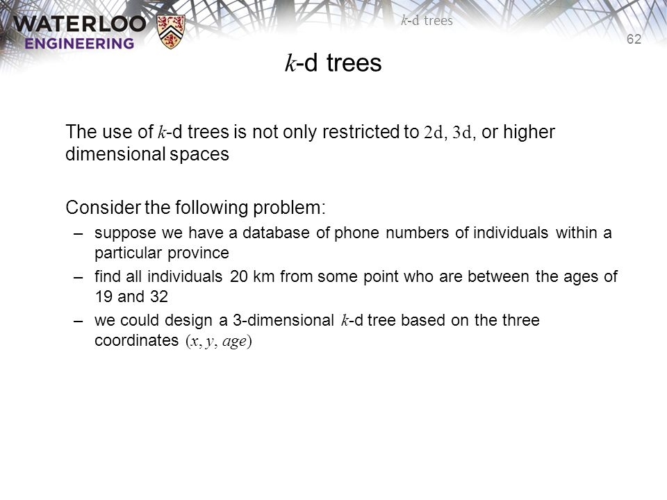 k-d trees The use of k-d trees is not only restricted to 2d, 3d, or higher dimensional spaces. Consider the following problem: