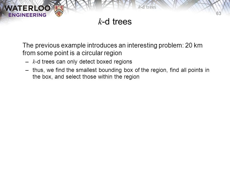 k-d trees The previous example introduces an interesting problem: 20 km from some point is a circular region.