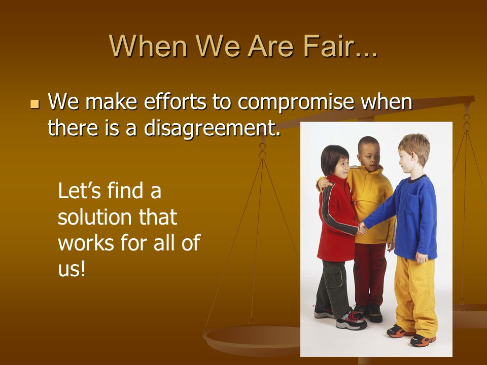When We Are Fair... We make efforts to compromise when there is a disagreement.
