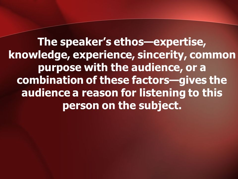 The speaker's ethos—expertise, knowledge, experience, sincerity, common purpose with the audience, or a combination of these factors—gives the audience a reason for listening to this person on the subject.