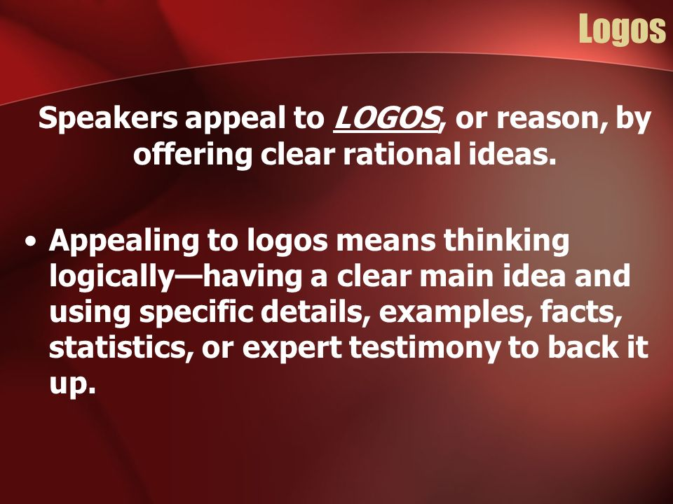 Speakers appeal to LOGOS, or reason, by offering clear rational ideas.