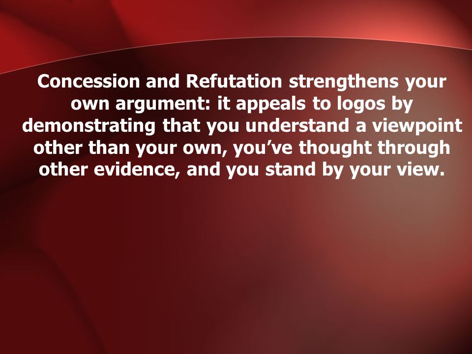 Concession and Refutation strengthens your own argument: it appeals to logos by demonstrating that you understand a viewpoint other than your own, you've thought through other evidence, and you stand by your view.