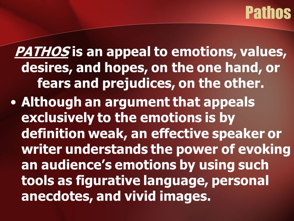 Pathos PATHOS is an appeal to emotions, values, desires, and hopes, on the one hand, or fears and prejudices, on the other.