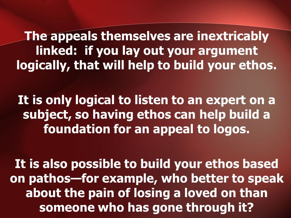 The appeals themselves are inextricably linked: if you lay out your argument logically, that will help to build your ethos.