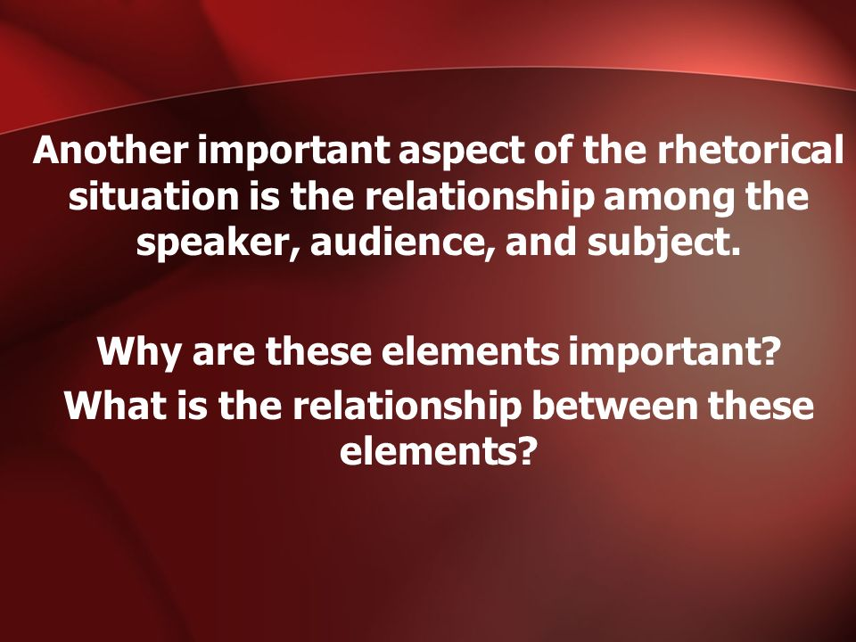 Another important aspect of the rhetorical situation is the relationship among the speaker, audience, and subject.