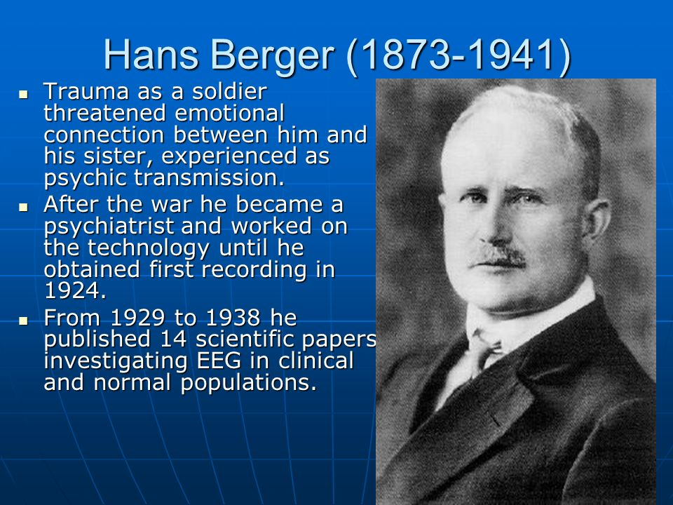 Hans Berger (1873-1941) Trauma as a soldier threatened emotional connection between him and his sister, experienced as psychic transmission.
