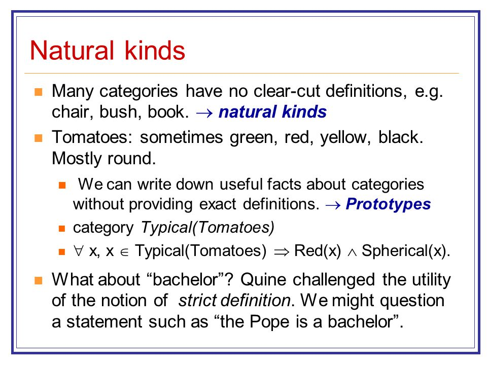 Natural kinds Many categories have no clear-cut definitions, e.g. chair, bush, book.  natural kinds.