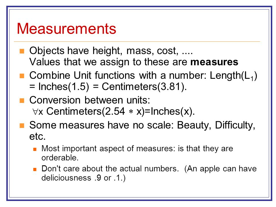 Measurements Objects have height, mass, cost, .... Values that we assign to these are measures.
