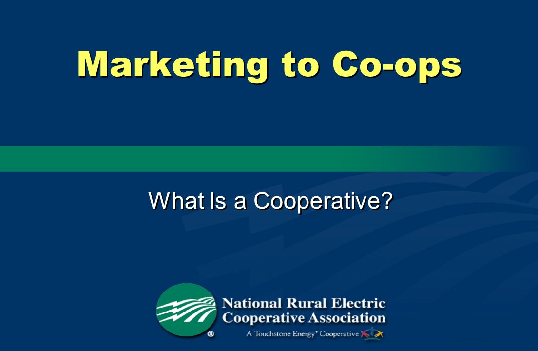 Marketing to Co-ops What Is a Cooperative