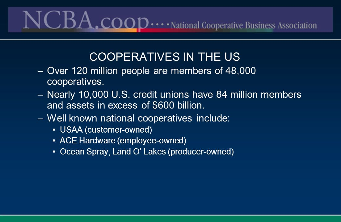 COOPERATIVES IN THE US Over 120 million people are members of 48,000 cooperatives.