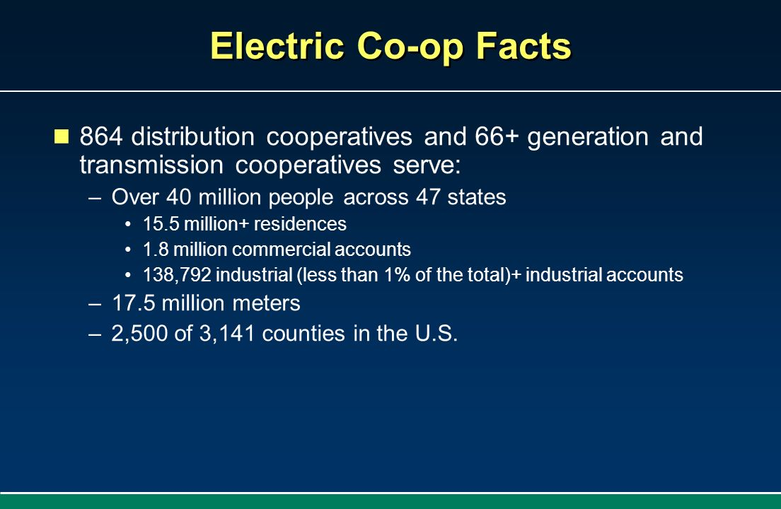 Electric Co-op Facts 864 distribution cooperatives and 66+ generation and transmission cooperatives serve: