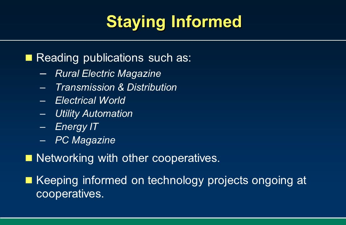 Staying Informed Reading publications such as: Rural Electric Magazine