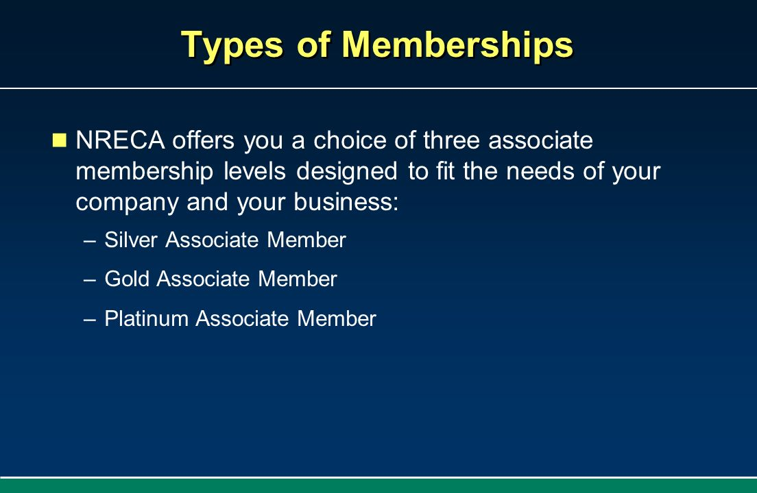 Types of Memberships NRECA offers you a choice of three associate membership levels designed to fit the needs of your company and your business: