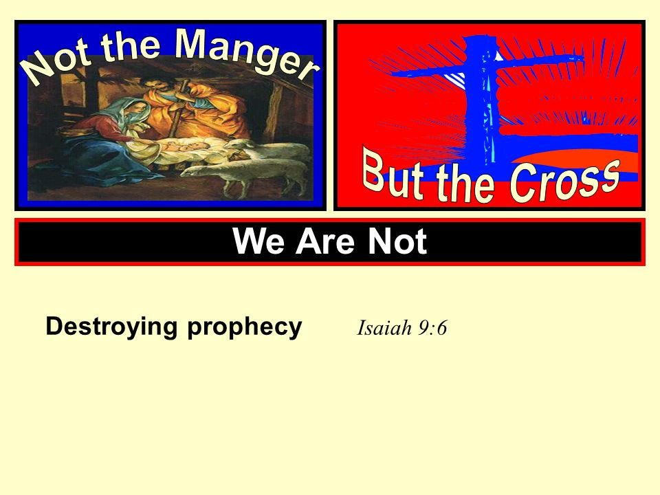 Not the Manger But the Cross We Are Not Destroying prophecy Isaiah 9:6