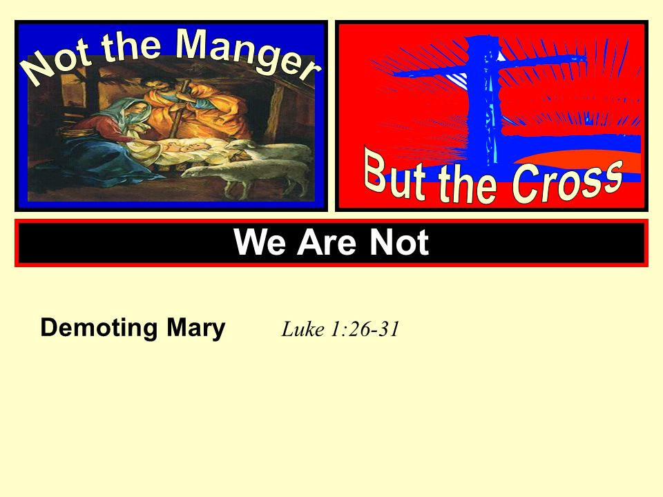 Not the Manger But the Cross We Are Not Demoting Mary Luke 1:26-31