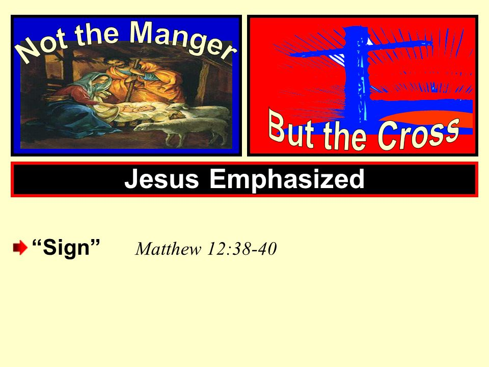 Not the Manger But the Cross Jesus Emphasized Sign Matthew 12:38-40