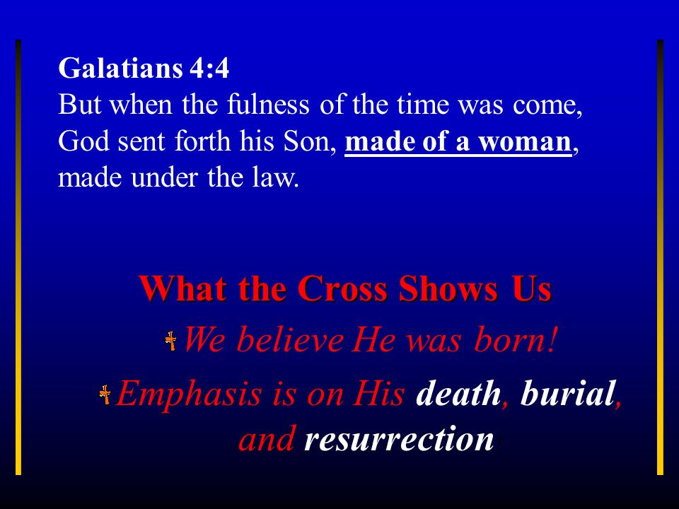Emphasis is on His death, burial, and resurrection!