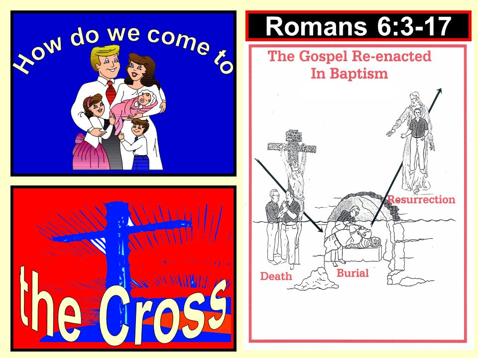 Romans 6:3-17 How do we come to the Cross
