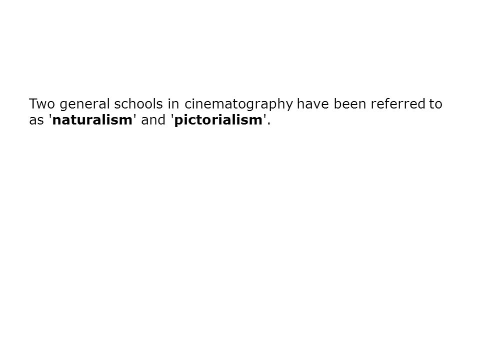 Two general schools in cinematography have been referred to as naturalism and pictorialism .